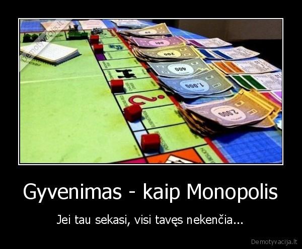 Gyvenimas kaip Monopolis Jei tau sekasi visi taves nekencia