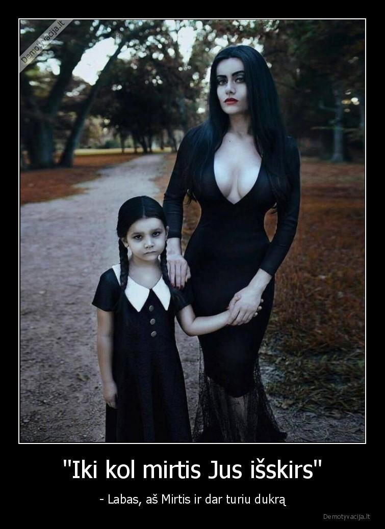 Iki kol mirtis Jus isskirs Labas as Mirtis ir dar turiu dukra