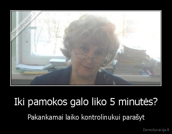 Iki pamokos galo liko 5 minutes Pakankamai laiko kontrolinukui parasyt