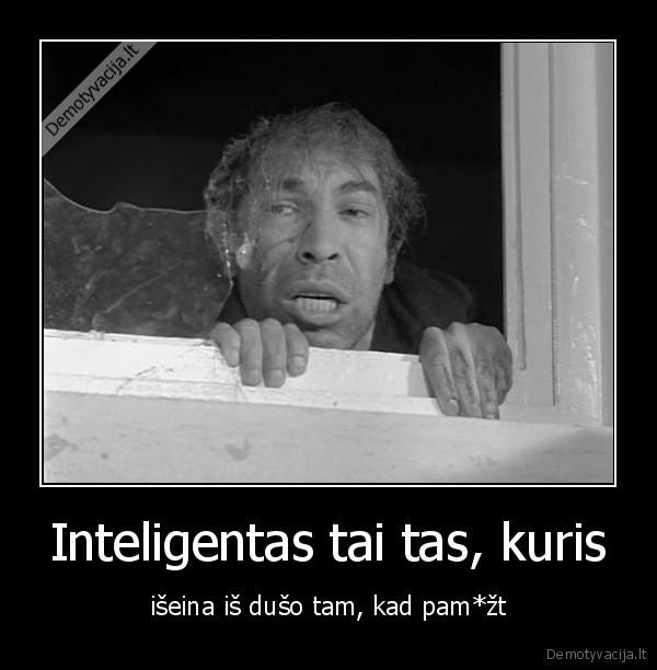 Inteligentas tai tas kuris iseina is duso tam kad pamzt