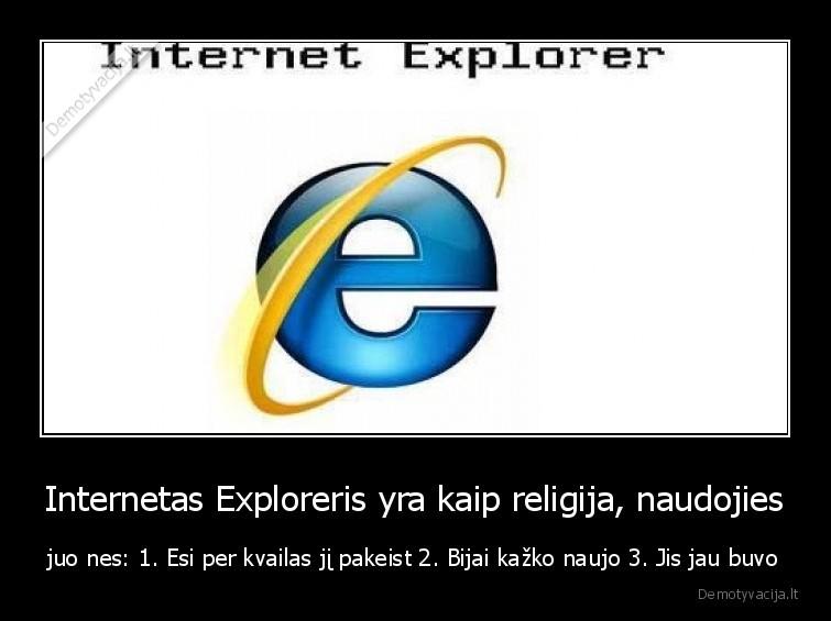 Internetas Exploreris yra kaip religija naudojies juo nes 1. Esi per kvailas ji pakeist 2. Bijai kazko naujo 3. Jis jau buvo