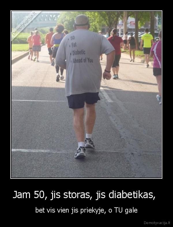 Jam 50 jis storas jis diabetikas bet vis vien jis priekyje o TU gale