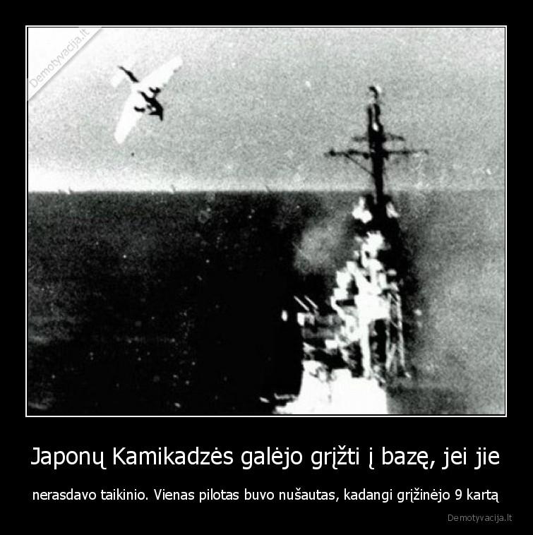 Japonu Kamikadzes galejo grizti i baze jei jie nerasdavo taikinio. Vienas pilotas buvo nusautas kadangi grizinejo 9 karta