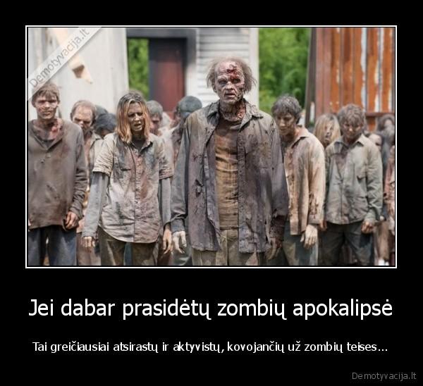 Jei dabar prasidetu zombiu apokalipse Tai greiciausiai atsirastu ir aktyvistu kovojanciu uz zombiu teises