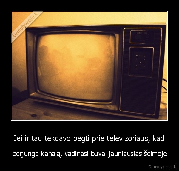 Jei ir tau tekdavo begti prie televizoriaus kad perjungti kanala vadinasi buvai jauniausias seimoje