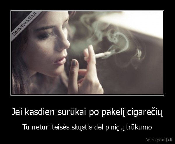 Jei kasdien surukai po pakeli cigareciu Tu neturi teises skustis del pinigu trukumo