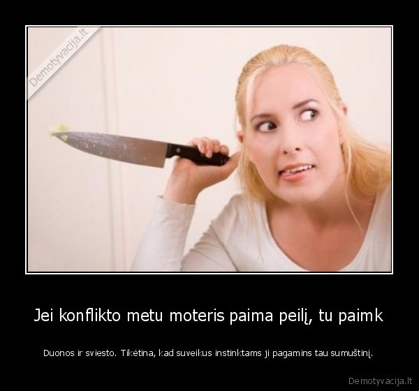 Jei konflikto metu moteris paima peili tu paimk Duonos ir sviesto. Tiketina kad suveikus instinktams ji pagamins tau sumustini