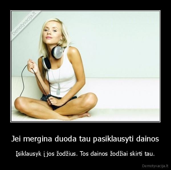 Jei mergina duoda tau pasiklausyti dainos isiklausyk i jos zodzius. Tos dainos zodziai skirti tau
