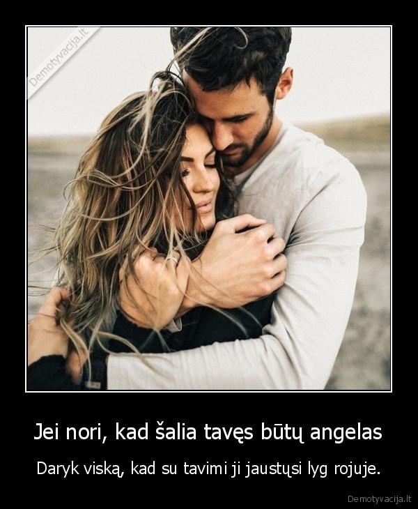 Jei nori kad salia taves butu angelas Daryk viska kad su tavimi ji jaustusi lyg rojuje