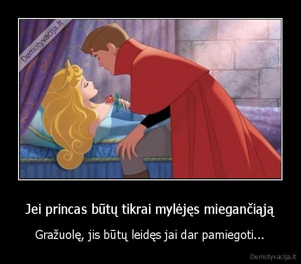 Jei princas butu tikrai mylejes mieganciaja Grazuole jis butu leides jai dar pamiegoti