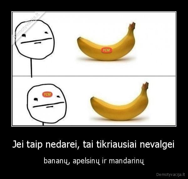 Jei taip nedarei tai tikriausiai nevalgei bananu apelsinu ir mandarinu