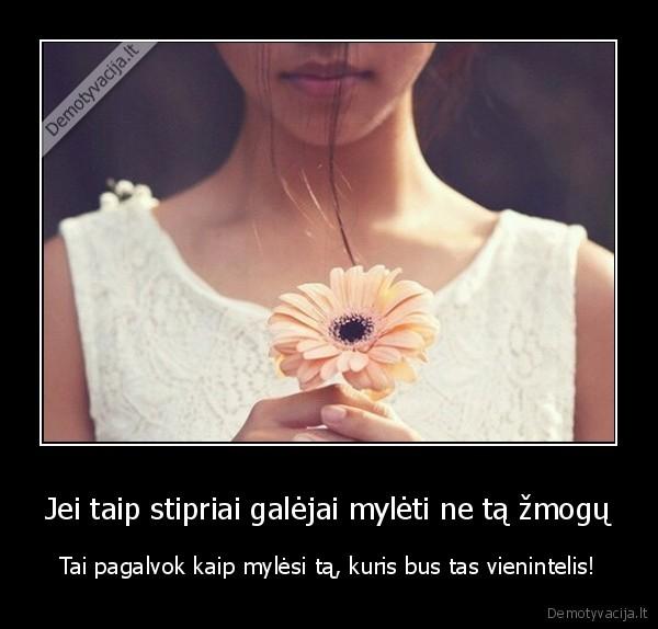 Jei taip stipriai galejai myleti ne ta zmogu Tai pagalvok kaip mylesi ta kuris bus tas vienintelis