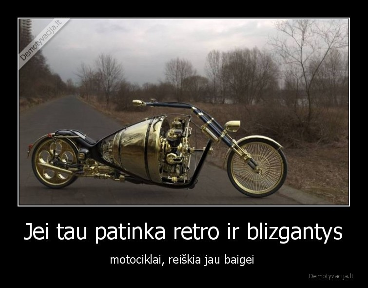 Jei tau patinka retro ir blizgantys motociklai reiskia jau baigei