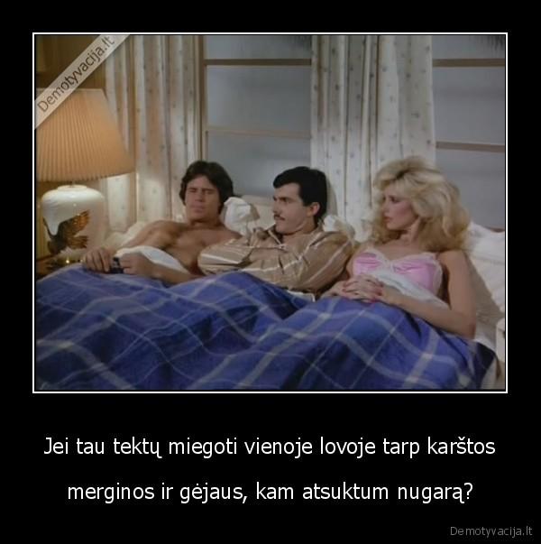 Jei tau tektu miegoti vienoje lovoje tarp karstos merginos ir gejaus kam atsuktum nugara