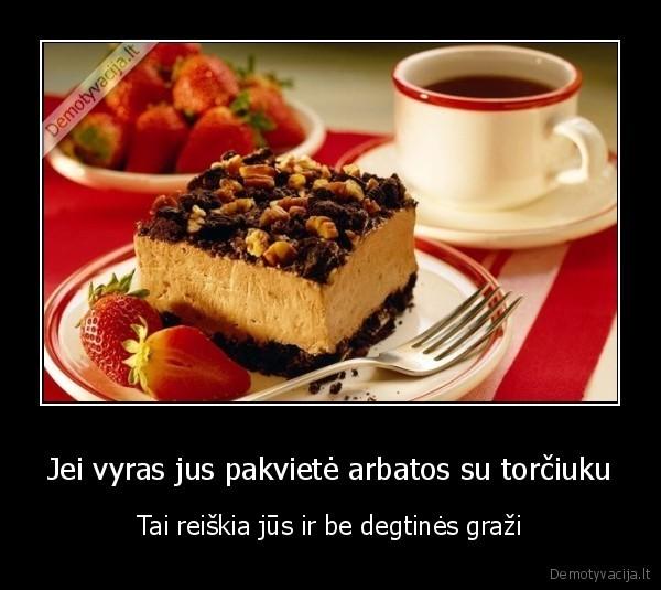 Jei vyras jus pakviete arbatos su torciuku Tai reiskia jus ir be degtines grazi