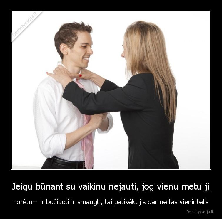 Jeigu bunant su vaikinu nejauti jog vienu metu ji noretum ir buciuoti ir smaugti tai patikek jis dar ne tas vienintelis