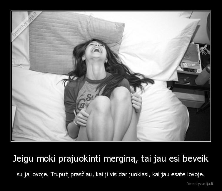 Jeigu moki prajuokinti mergina tai jau esi beveik su ja lovoje. Truputi prasciau kai ji vis dar juokiasi kai jau esate lovoje