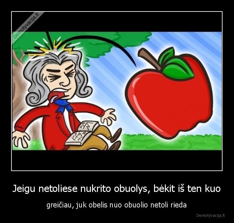 Jeigu netoliese nukrito obuolys bekit is ten kuo greiciau juk obelis nuo obuolio netoli rieda
