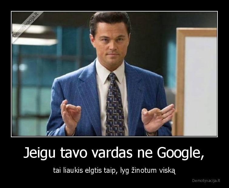 Jeigu tavo vardas ne Google tai liaukis elgtis taip lyg zinotum viska