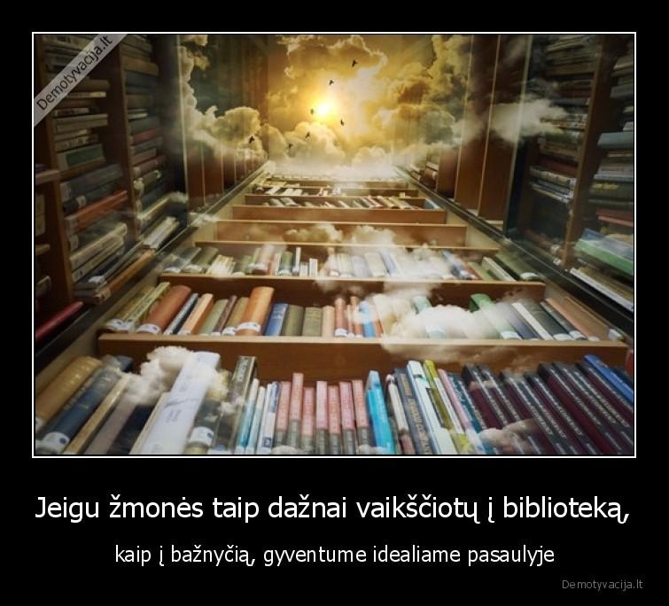 Jeigu zmones taip daznai vaiksciotu i biblioteka kaip i baznycia gyventume idealiame pasaulyje