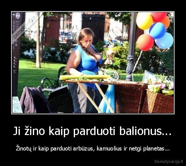 Ji zino kaip parduoti balionus... zinotu ir kaip parduoti arbuzus kamuolius ir netgi planetas