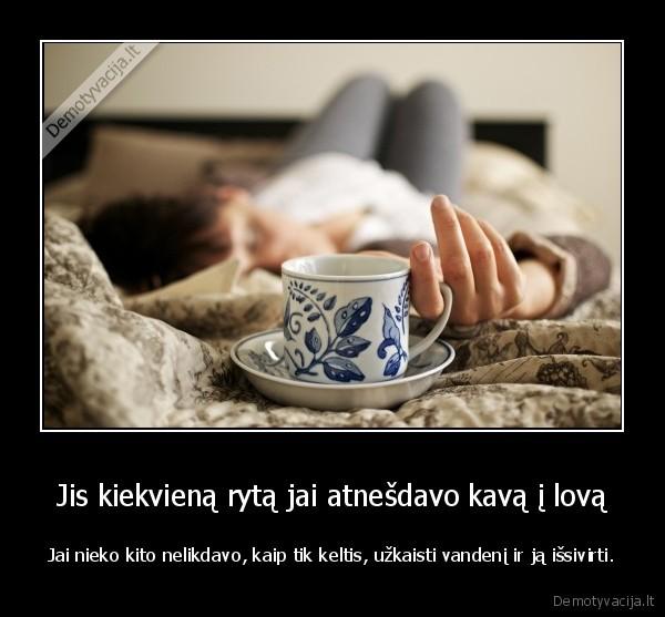 Jis kiekviena ryta jai atnesdavo kava i lova Jai nieko kito nelikdavo kaip tik keltis uzkaisti vandeni ir ja issivirti
