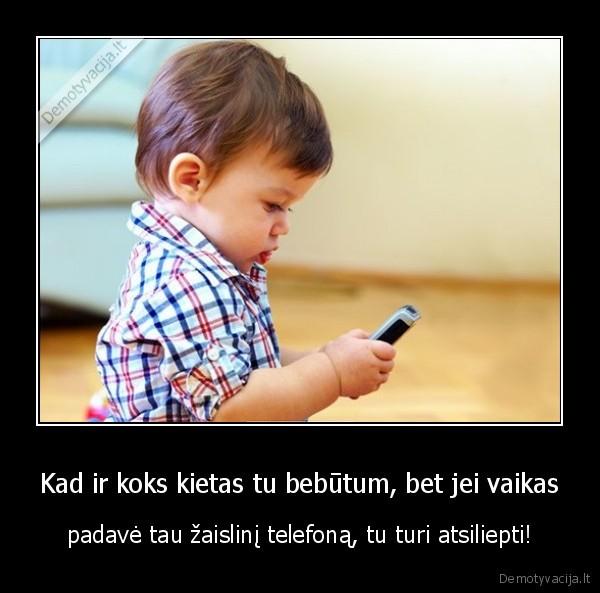 Kad ir koks kietas tu bebutum bet jei vaikas padave tau zaislini telefona tu turi atsiliepti