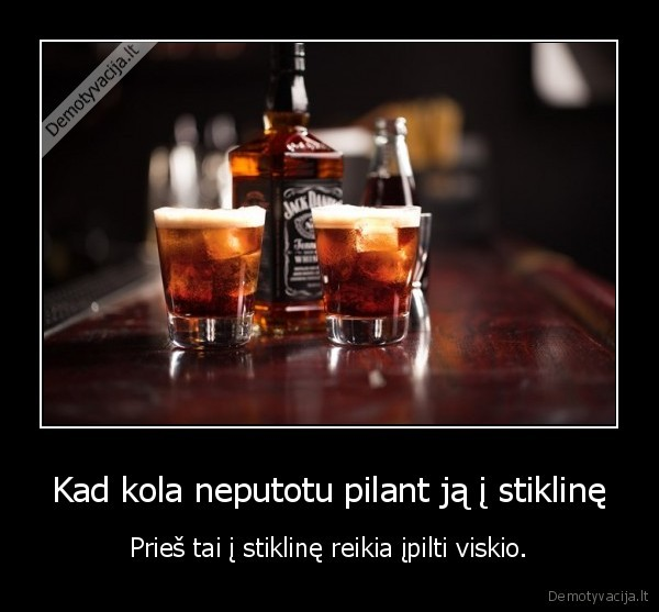 Kad kola neputotu pilant ja i stikline Pries tai i stikline reikia ipilti viskio