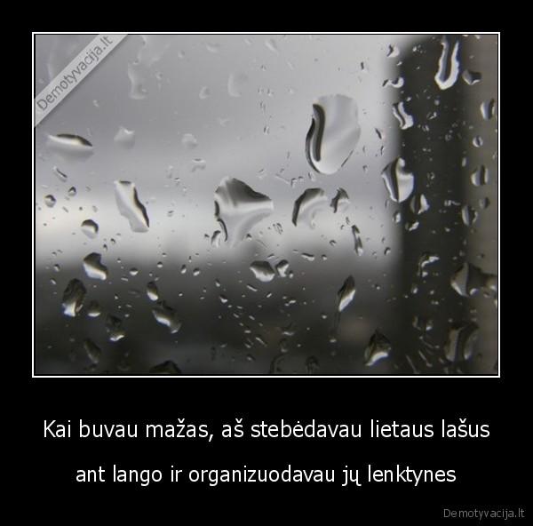 Kai buvau mazas as stebedavau lietaus lasus ant lango ir organizuodavau ju lenktynes