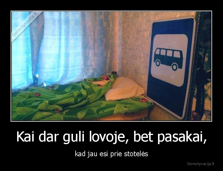Kai dar guli lovoje bet pasakai kad jau esi prie stoteles