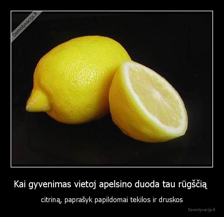 Kai gyvenimas vietoj apelsino duoda tau rugscia citrina paprasyk papildomai tekilos ir druskos