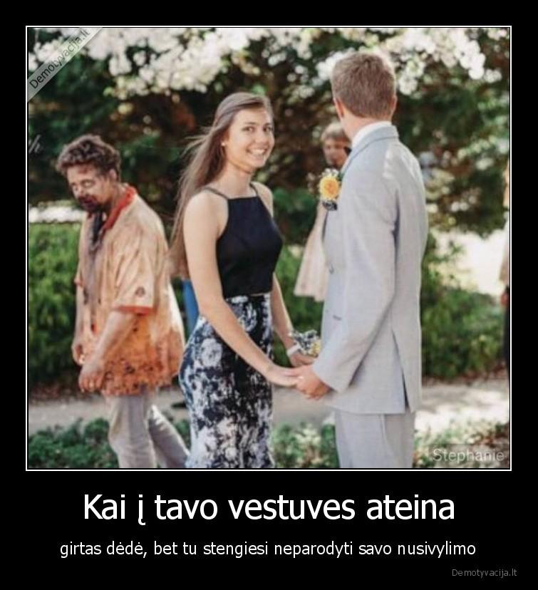 Kai i tavo vestuves ateina girtas dede bet tu stengiesi neparodyti savo nusivylimo