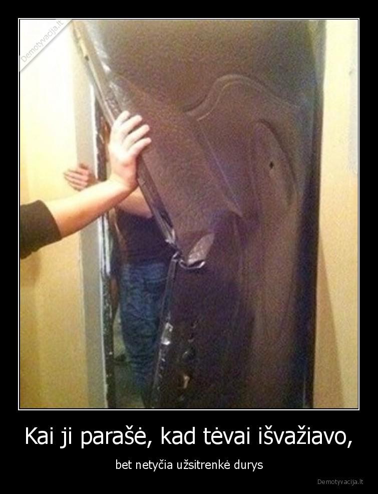 Kai ji parase kad tevai isvaziavo bet netycia uzsitrenke durys