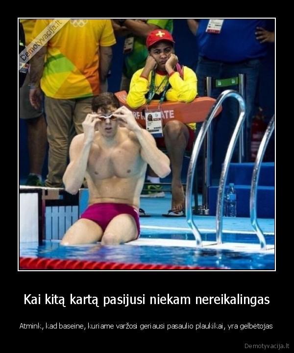 Kai kita karta pasijusi niekam nereikalingas Atmink kad baseine kuriame varzosi geriausi pasaulio plaukikai yra gelbetojas