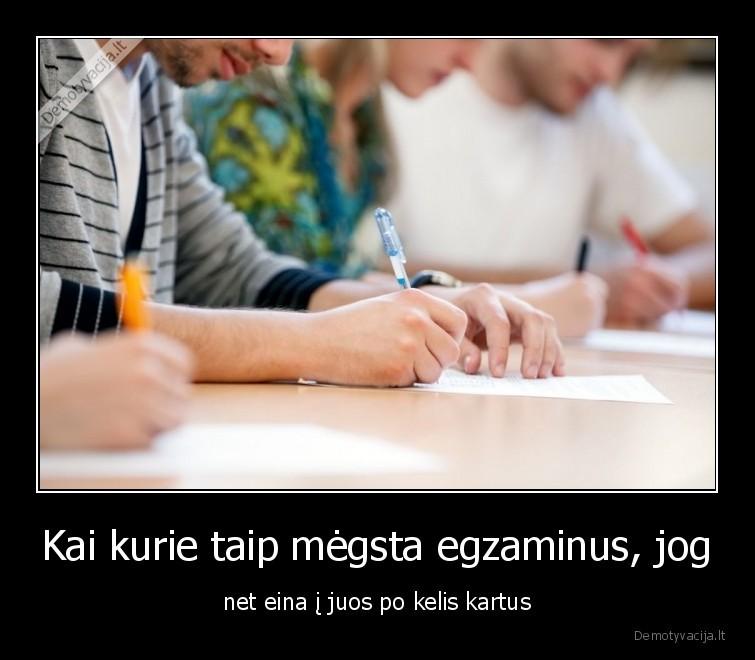 Kai kurie taip megsta egzaminus jog net eina i juos po kelis kartus