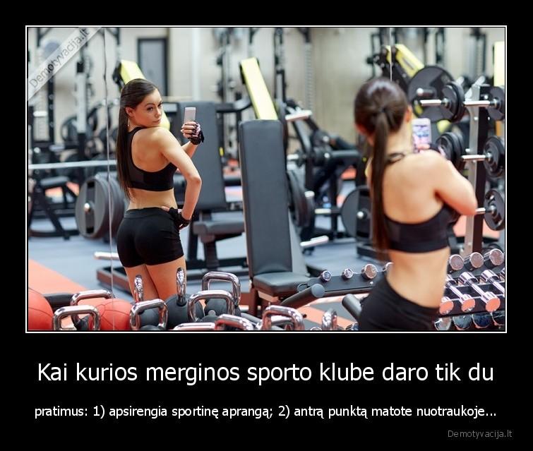 Kai kurios merginos sporto klube daro tik du pratimus 1 apsirengia sportine apranga 2 antra punkta matote nuotraukoje