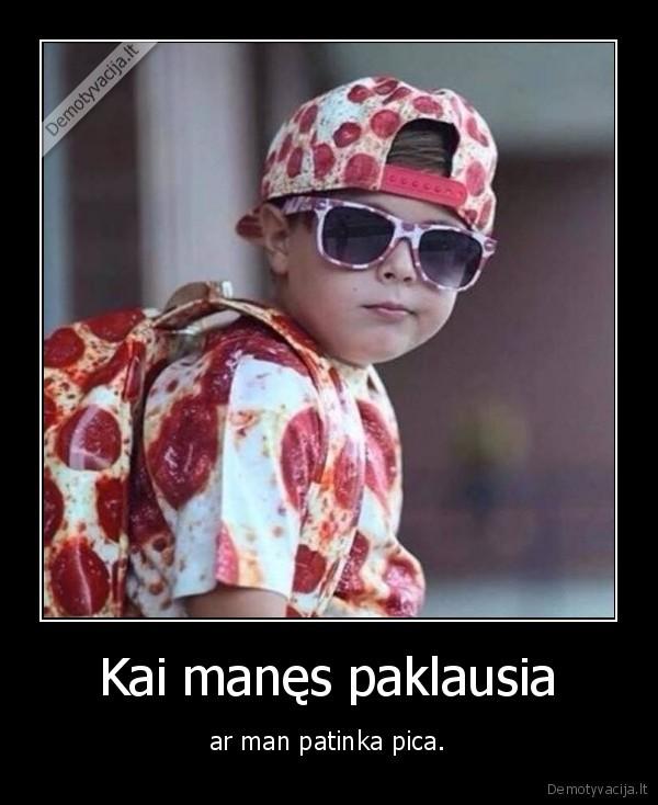 Kai manes paklausia ar man patinka pica