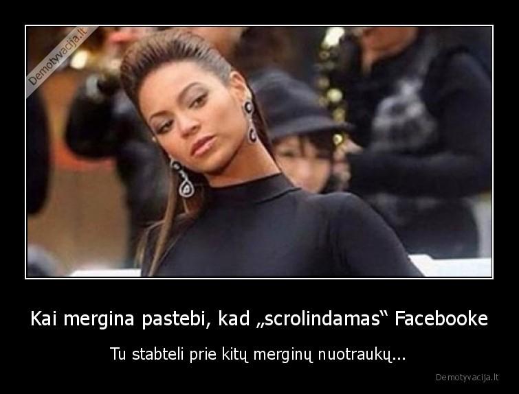 Kai mergina pastebi kad scrolindamas Facebooke Tu stabteli prie kitu merginu nuotrauku