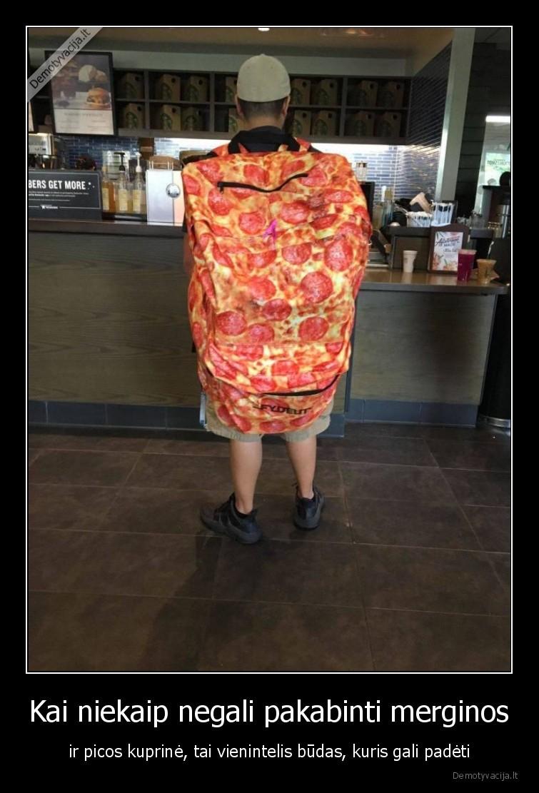 Kai niekaip negali pakabinti merginos ir picos kuprine tai vienintelis budas kuris gali padeti