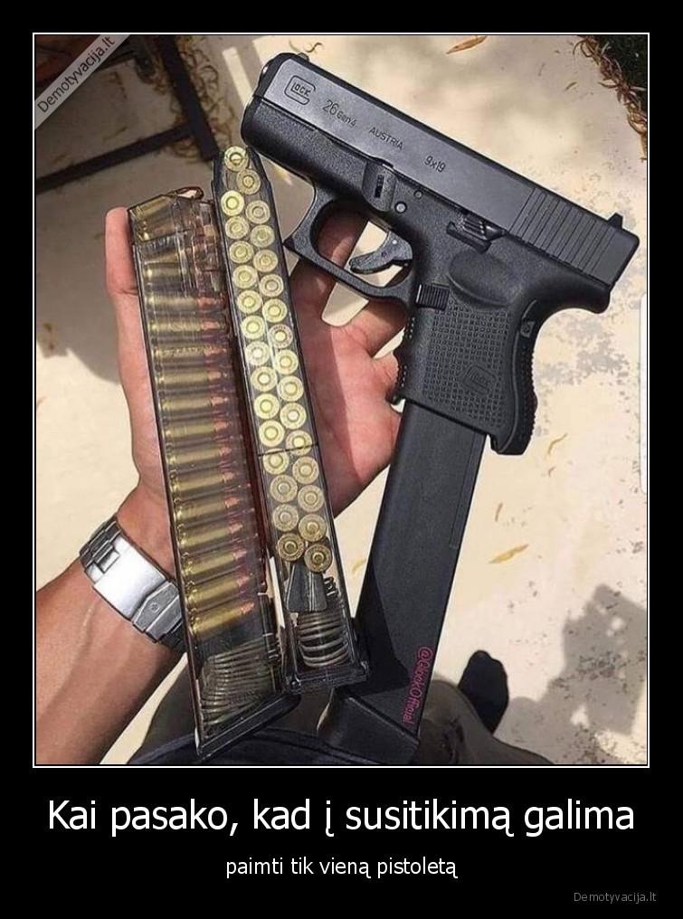 Kai pasako kad i susitikima galima paimti tik viena pistoleta