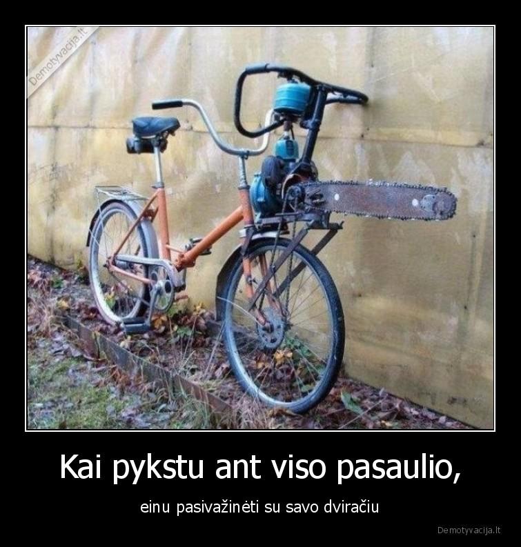 Kai pykstu ant viso pasaulio einu pasivazineti su savo dviraciu