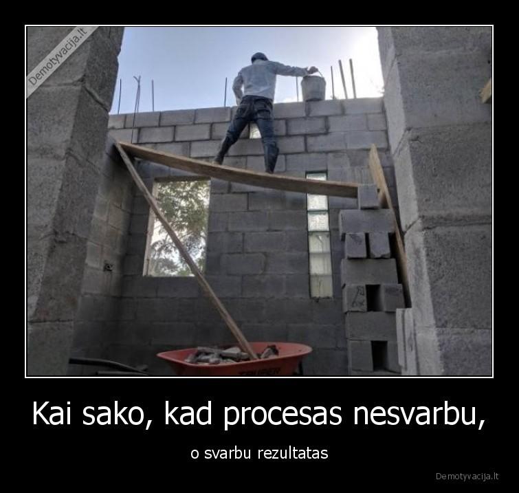 Kai sako kad procesas nesvarbu o svarbu rezultatas