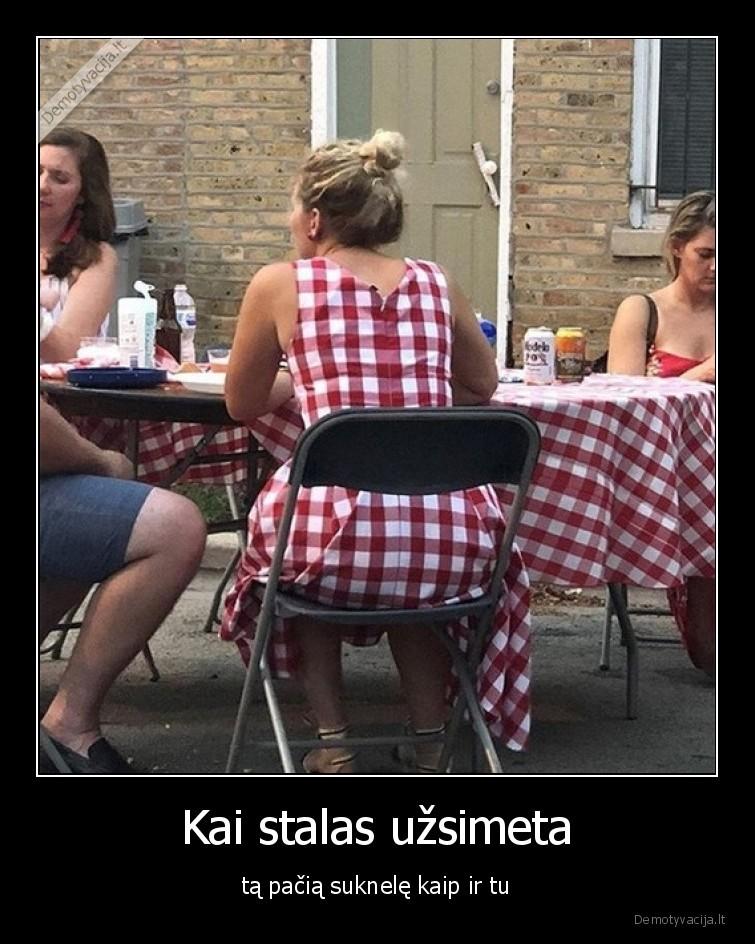 Kai stalas uzsimeta ta pacia suknele kaip ir tu