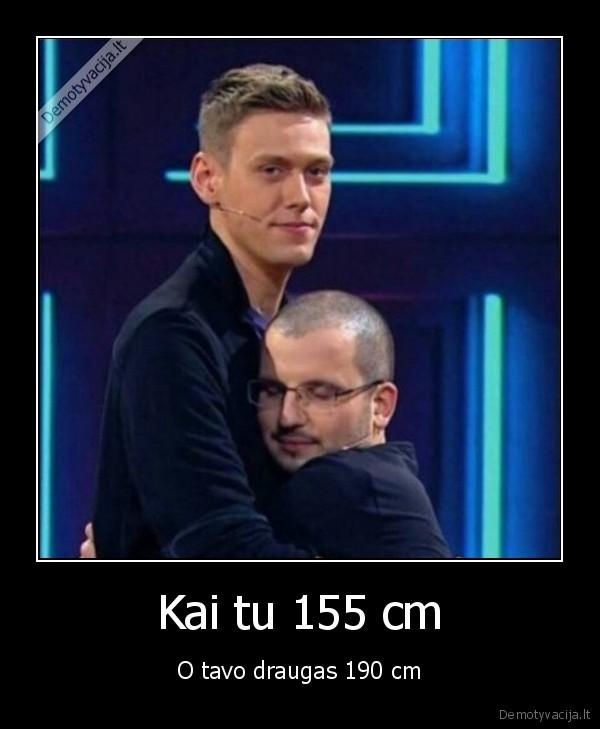 Kai tu 155 cm O tavo draugas 190 cm