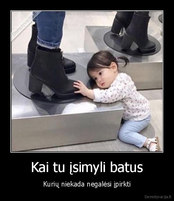 Kai tu isimyli batus Kuriu niekada negalesi ipirkti