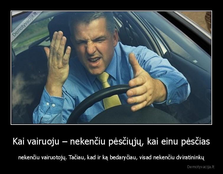 Kai vairuoju nekenciu pesciuju kai einu pescias nekenciu vairuotoju. Taciau kad ir ka bedaryciau visad nekenciu dviratininku