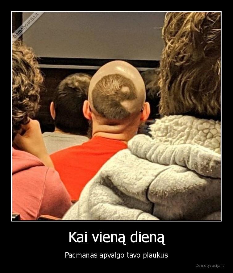 Kai viena diena Pacmanas apvalgo tavo plaukus