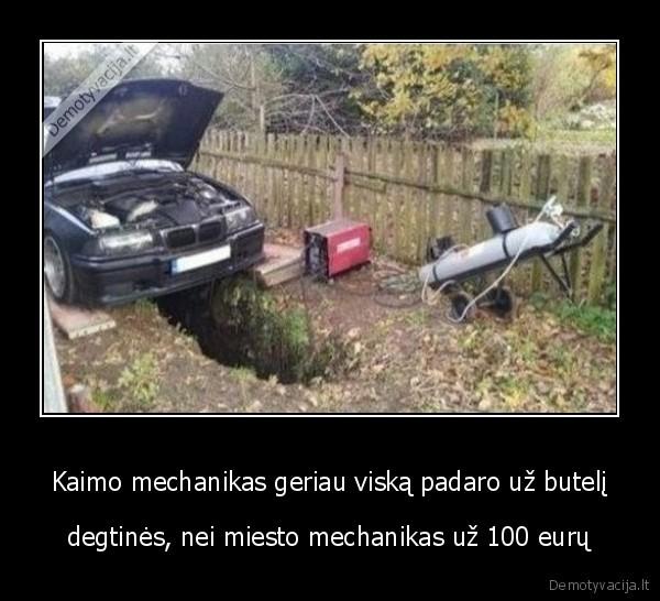 Kaimo mechanikas geriau viska padaro uz buteli degtines nei miesto mechanikas uz 100 euru