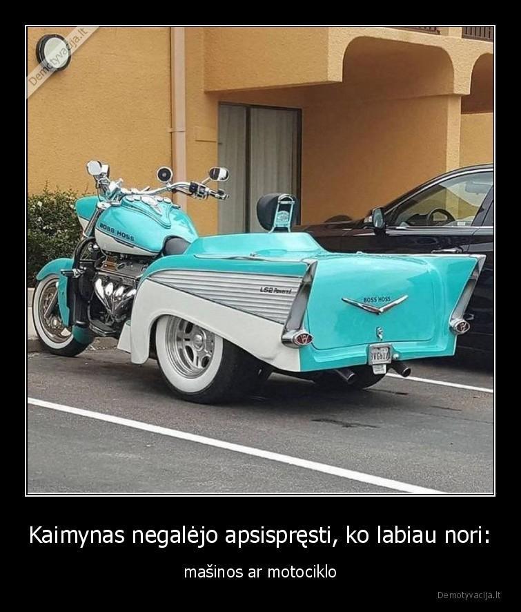 Kaimynas negalejo apsispresti ko labiau nori masinos ar motociklo