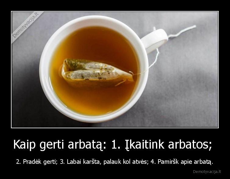 Kaip gerti arbata 1. ikaitink arbatos 2. Pradek gerti 3. Labai karsta palauk kol atves 4. Pamirsk apie arbata
